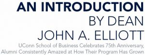 An Introduction by Dean John A. Elliott UConn School of Business Celebrates 75th Anniversary, Alumni Consistently Amazed at How Their Program Has Grown